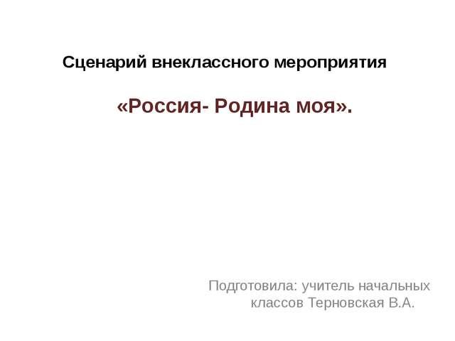 Сценарий внеклассного мероприятия «Россия- Родина моя». Подготовила: учитель...