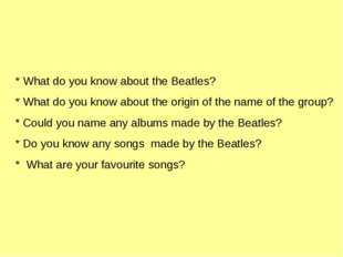 * What do you know about the Beatles? * What do you know about the origin of