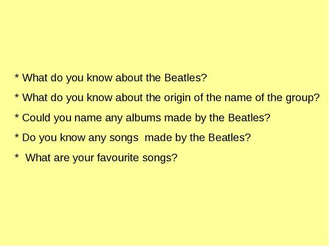 * What do you know about the Beatles? * What do you know about the origin of...