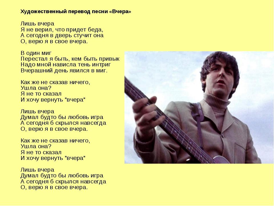 Художественный перевод песни «Вчера» Лишь вчера Я не верил, что придет беда,...