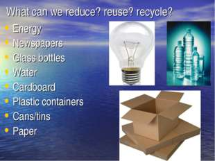 What can we reduce? reuse? recycle? Energy Newspapers Glass bottles Water Car