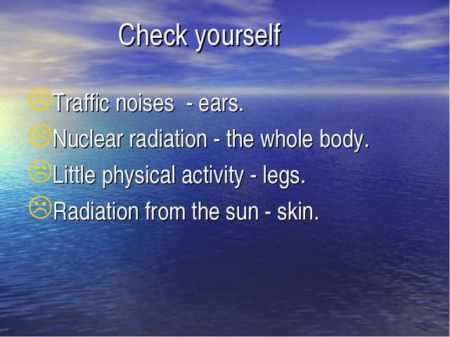 Check yourself Traffic noises - ears. Nuclear radiation - the whole body. Li...