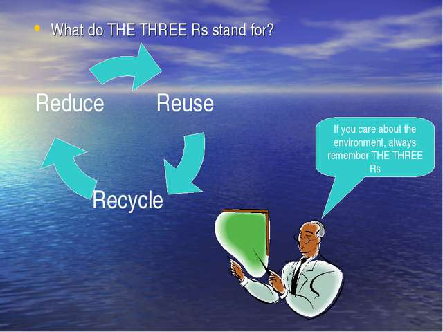What do THE THREE Rs stand for? If you care about the environment, always rem...