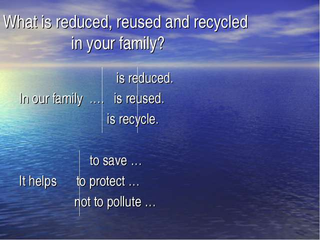 What is reduced, reused and recycled 			 in your family? 		 is reduced. In ou...