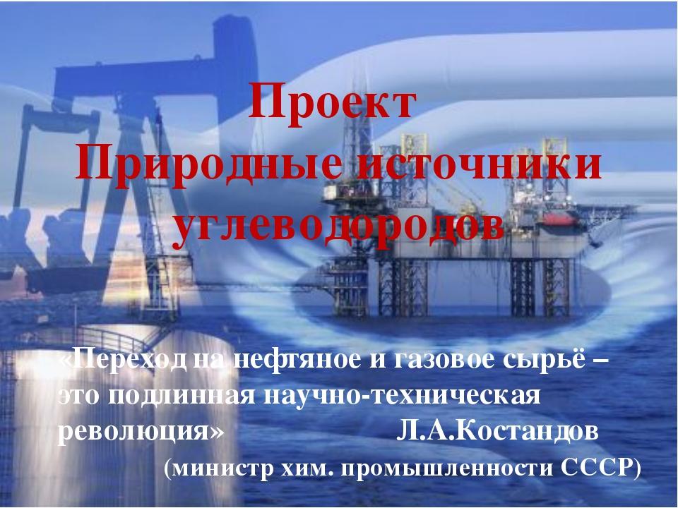 Проект Природные источники углеводородов «Переход на нефтяное и газовое сырьё...