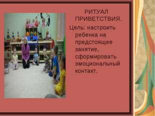 РИТУАЛ ПРИВЕТСТВИЯ. Цель: настроить ребенка на предстоящее занятие, сформиро