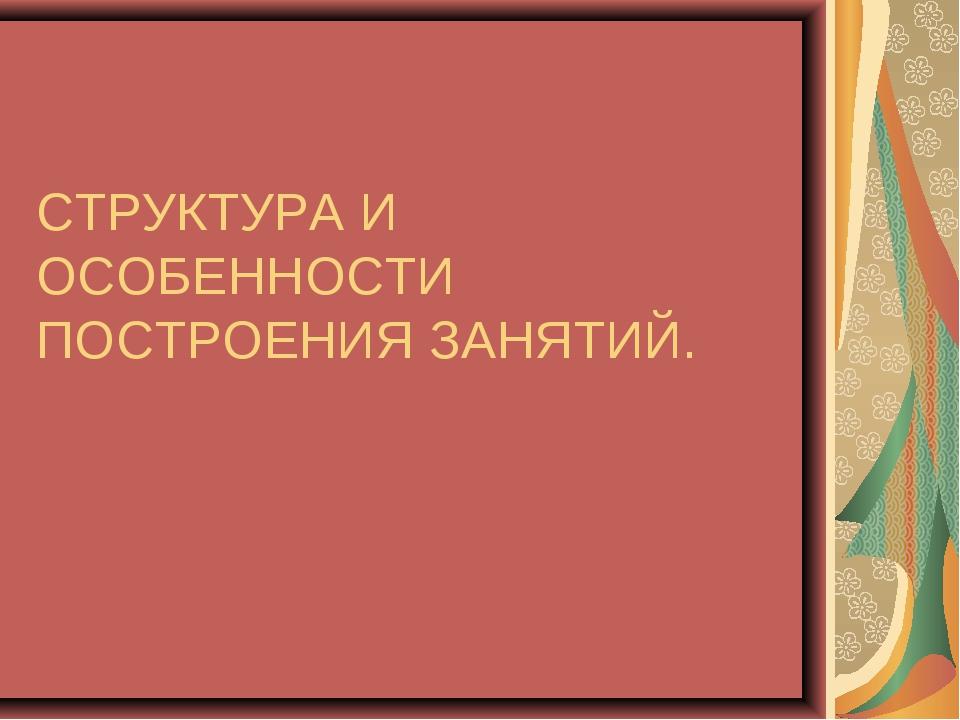 СТРУКТУРА И ОСОБЕННОСТИ ПОСТРОЕНИЯ ЗАНЯТИЙ.
