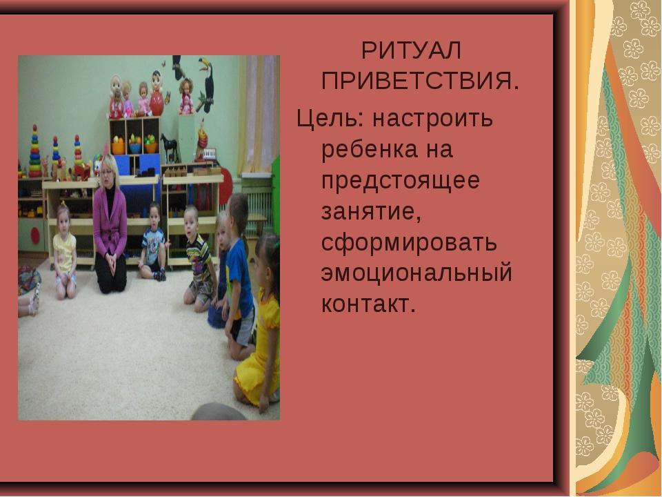 РИТУАЛ ПРИВЕТСТВИЯ. Цель: настроить ребенка на предстоящее занятие, сформиро...