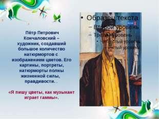 Пётр Петрович Кончаловский – художник, создавший большое количество натюрмор