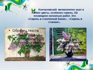 Кончаловский великолепно знал и любил цветы, особенно сирень. Ей посвящено н