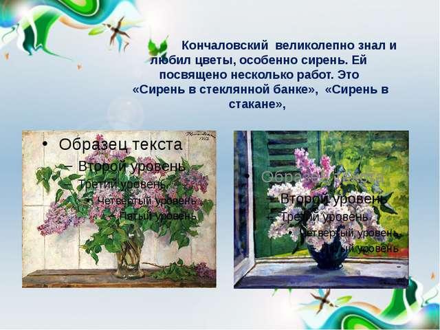 Кончаловский великолепно знал и любил цветы, особенно сирень. Ей посвящено н...