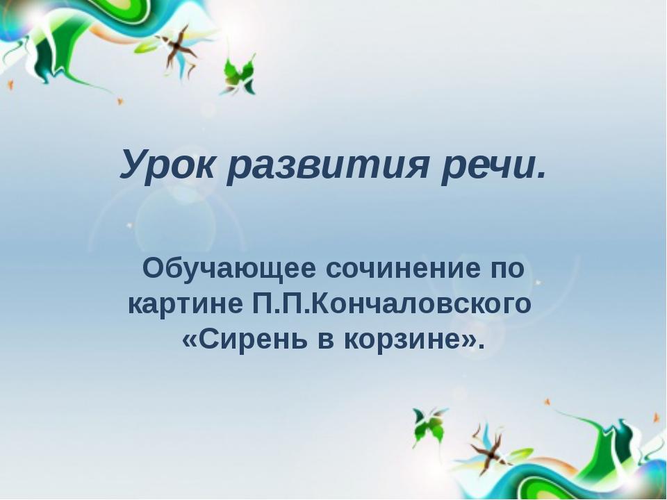 Урок развития речи. Обучающее сочинение по картине П.П.Кончаловского «Сирень...