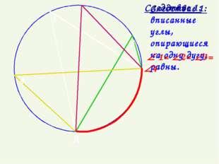 Следствие 1: вписанные углы, опирающиеся на одну дугу, равны. A B  1= 2= 