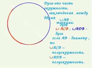 ● О А B C D если АВ - диаметр , то АСВ – полуокружность, АДВ – полуокружност