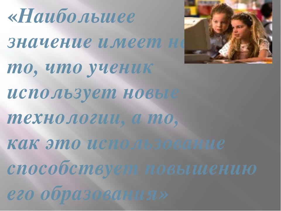 «Наибольшее значение имеет не то, что ученик использует новые технологии, а т...