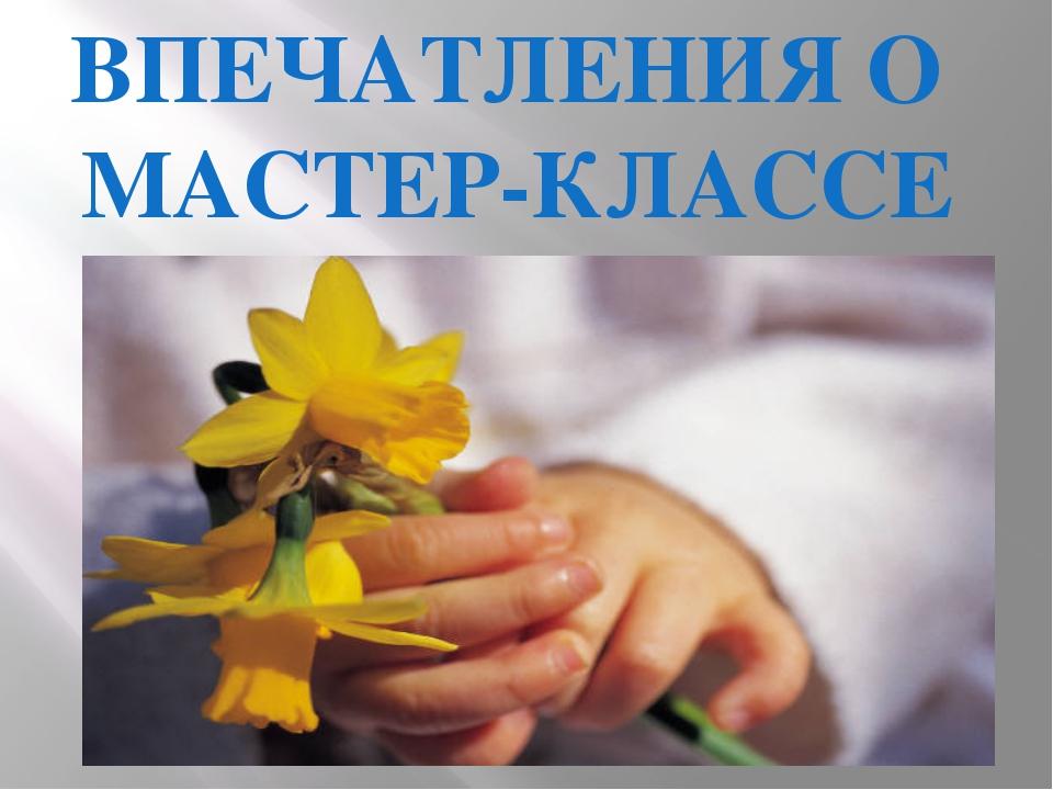 ВПЕЧАТЛЕНИЯ О МАСТЕР-КЛАССЕ