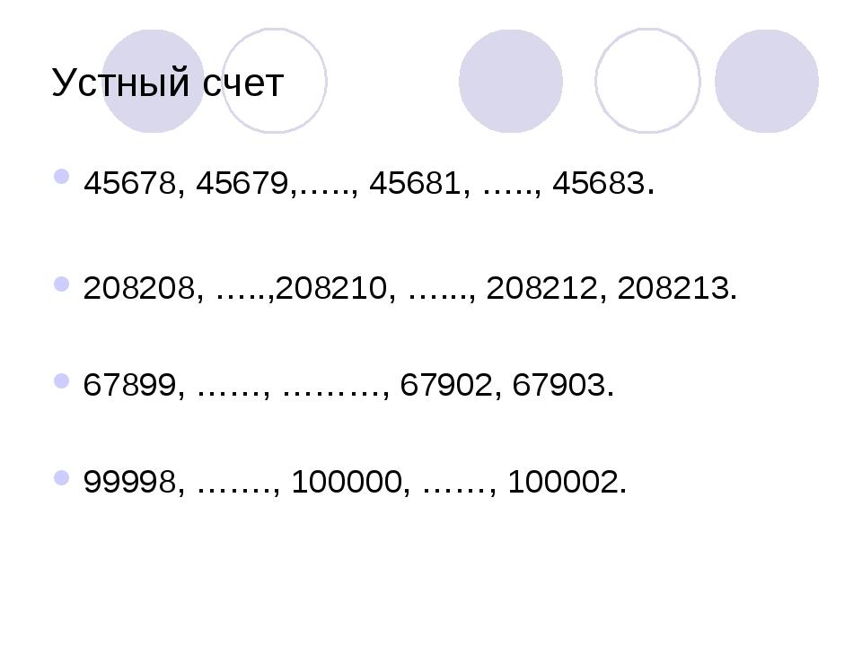 Устный счет 45678, 45679,….., 45681, ….., 45683. 208208, …..,208210, …..., 20...