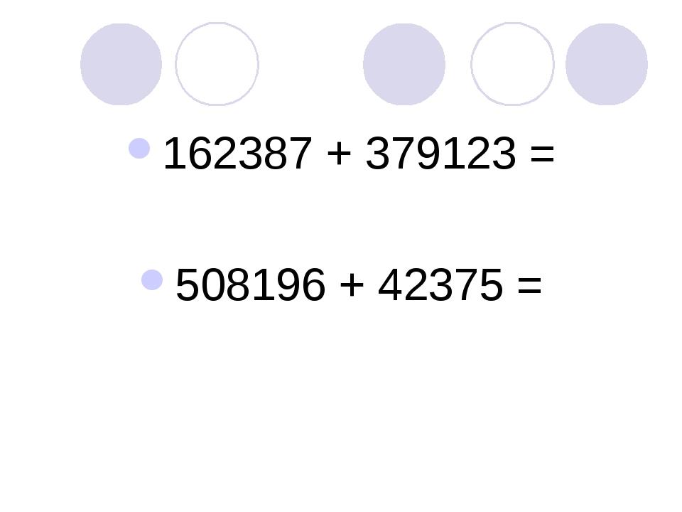 162387 + 379123 = 508196 + 42375 =