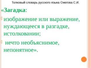Толковый словарь русского языка Ожегова С.И. «Загадка: изображение или выраже