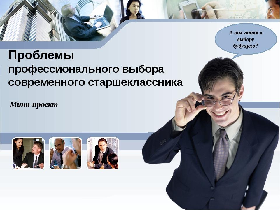 Проблемы профессионального выбора современного старшеклассника Мини-проект А...