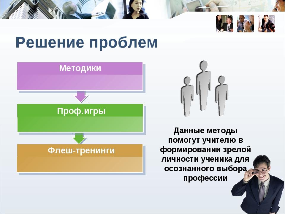 Решение проблем Данные методы помогут учителю в формировании зрелой личности...