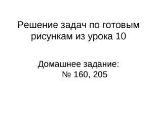 Решение задач по готовым рисункам из урока 10 Домашнее задание: № 160, 205