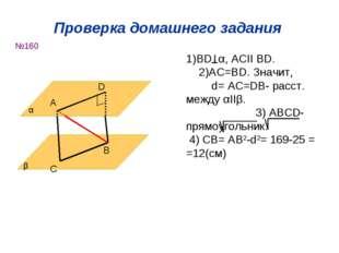 Проверка домашнего задания №160 α β А D C B 1)ВD α, ACІІ BD. 2)AC=BD. Значит,
