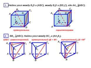 1. Найти угол между B1D и (АВС), между B1D и (DD1C), где АА1 (АВС). А С D A1