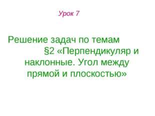 Урок 7 Решение задач по темам §2 «Перпендикуляр и наклонные. Угол между прямо
