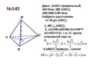 №143 1. МО (АВС). 2. ΔAOM=ΔBOM=ΔCOM АО=ВО=СО, т.е. О- центр описанной окр-ти.