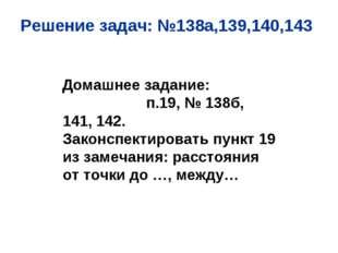Решение задач: №138а,139,140,143 Домашнее задание: п.19, № 138б, 141, 142. За