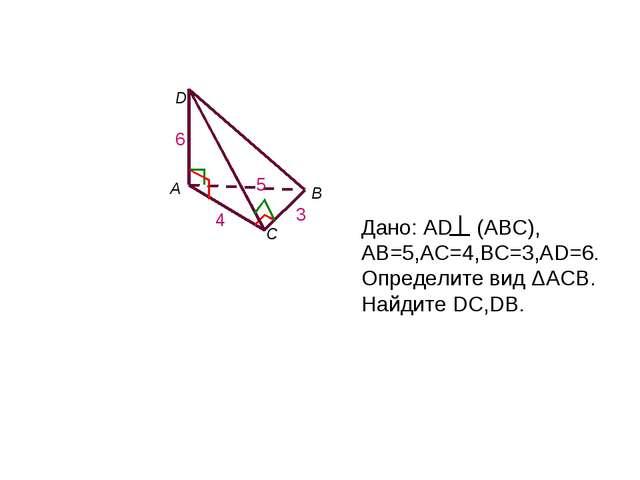 А В С D Дано: AD (ABC), AB=5,AC=4,ВC=3,AD=6.Определите вид ΔАСВ. Найдите DC,D...