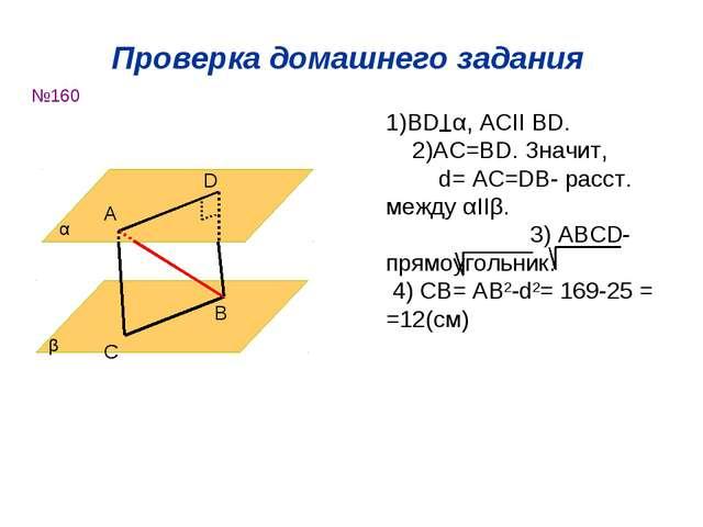 Проверка домашнего задания №160 α β А D C B 1)ВD α, ACІІ BD. 2)AC=BD. Значит,...