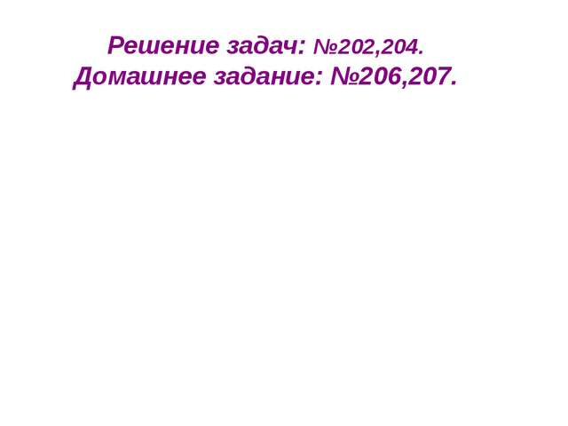 Решение задач: №202,204. Домашнее задание: №206,207.