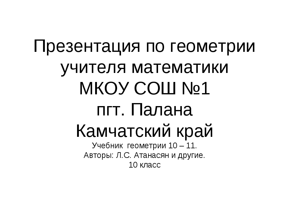 Презентация по геометрии учителя математики МКОУ СОШ №1 пгт. Палана Камчатски...