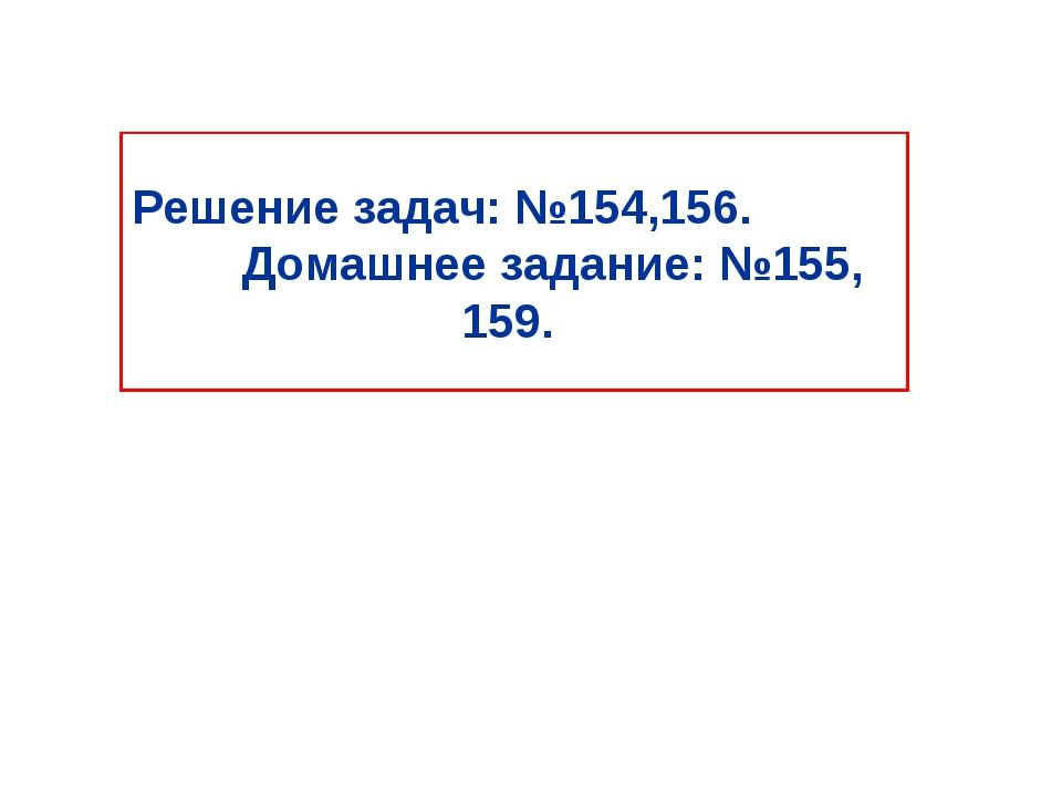 Решение задач: №154,156. Домашнее задание: №155, 159.
