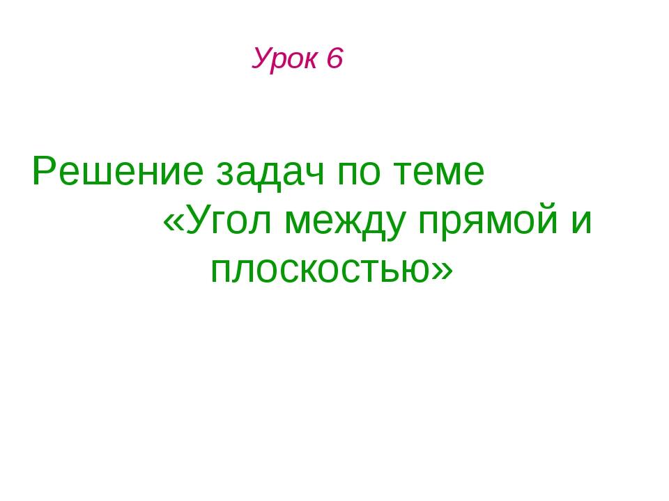 Урок 6 Решение задач по теме «Угол между прямой и плоскостью»