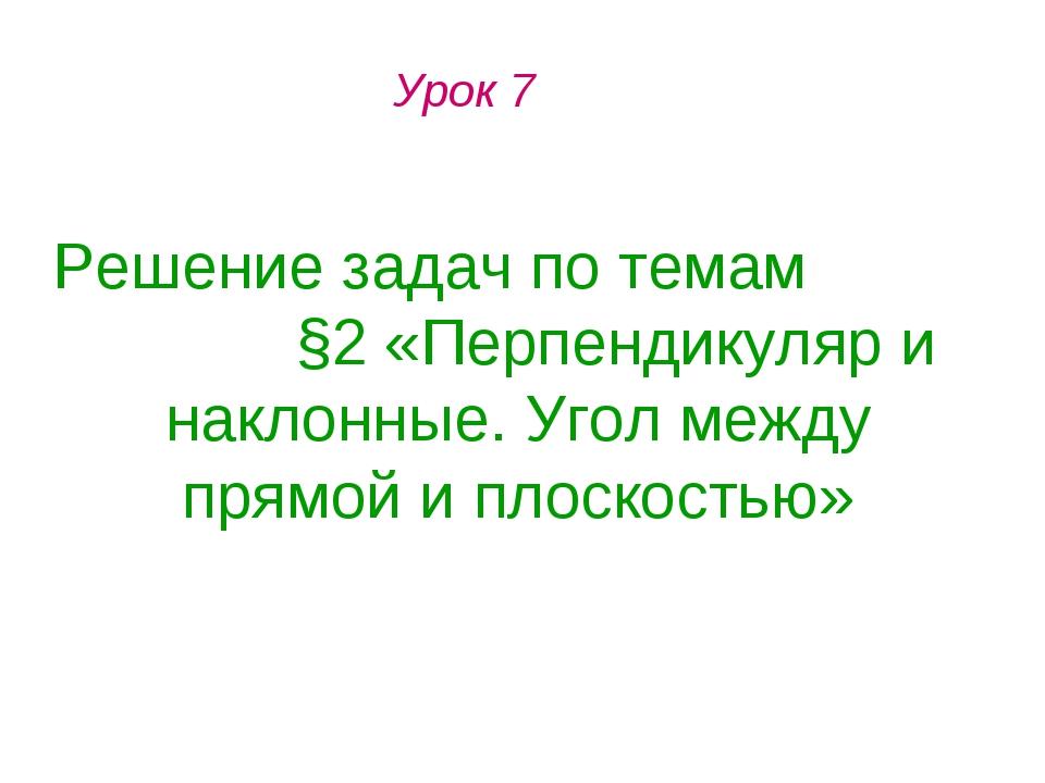 Урок 7 Решение задач по темам §2 «Перпендикуляр и наклонные. Угол между прямо...