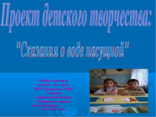 Работу выполнили ученики 1 «б» класса МОУ «Травинская СОШ» c.Травино Астрахан...