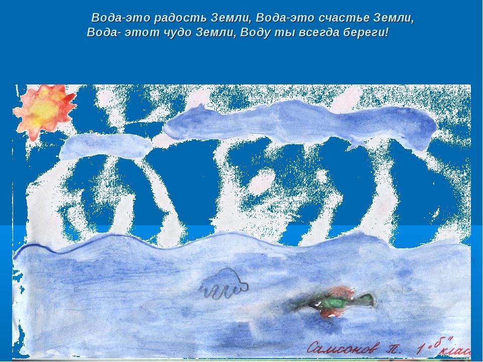 Вода-это радость Земли, Вода-это счастье Земли, Вода- этот чудо Земли, Воду...