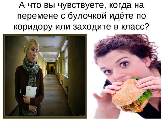 А что вы чувствуете, когда на перемене с булочкой идёте по коридору или заход...