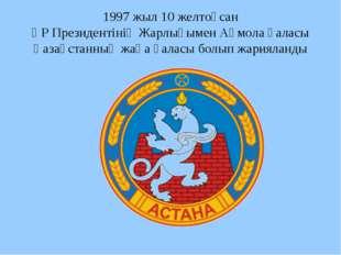 1997 жыл 10 желтоқсан ҚР Президентінің Жарлығымен Ақмола қаласы Қазақстанның