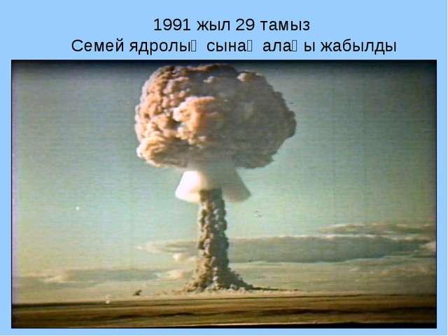 1991 жыл 29 тамыз Семей ядролық сынақ алаңы жабылды