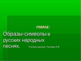 тема: Образы-символы в русских народных песнях. Учитель музыки: Пучкова И.В