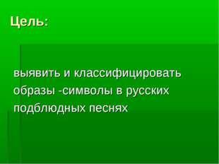 Цель: выявить и классифицировать образы -символы в русских подблюдных песнях