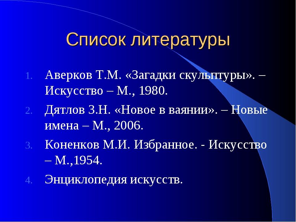 Список литературы Аверков Т.М. «Загадки скульптуры». – Искусство – М., 1980....