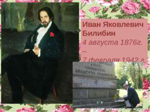 Иван Яковлевич Билибин 4 августа 1876г. – 7 февраля 1942 г.