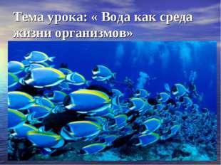 Тема урока: « Вода как среда жизни организмов»