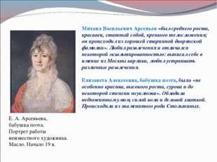 Михаил Васильевич Арсеньев «был среднего роста, красавец, статный собой, креп