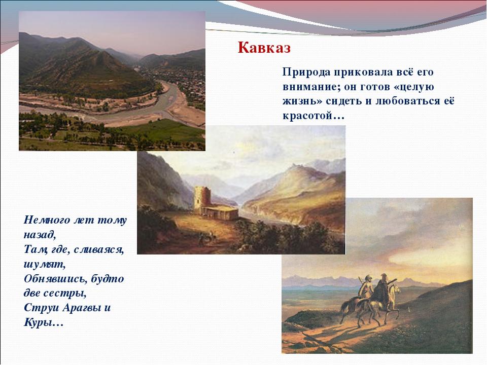 Кавказ Природа приковала всё его внимание; он готов «целую жизнь» сидеть и лю...